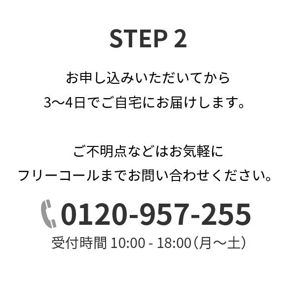 STEP2,お申し込みいただいてから3~4日でご自宅にお届けします。ご不明点などはお気軽にフリーコールまでお問い合わせください。0120-957-255,受付時間 10:00 - 18:00(月~土)
