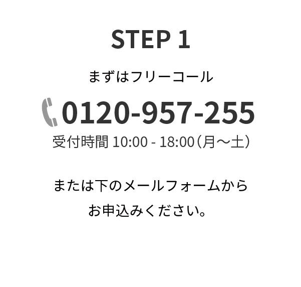 STEP1,まずはフリーコール,0120-957-255,受付時間 10:00 - 18:00(月~土),または下のメールフォームからお申込みください。