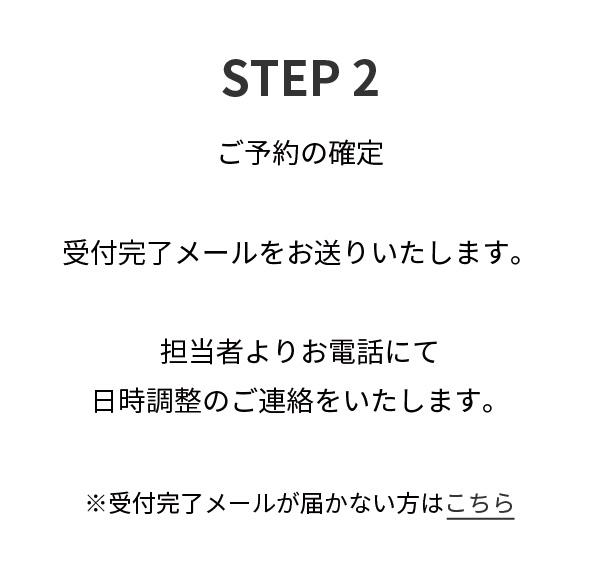 STEP2,ご予約の確定受付完了メールをお送りいたします。担当者よりお電話にて日時調整のご連絡をいたします。※受付完了メールが届かない方はこちら