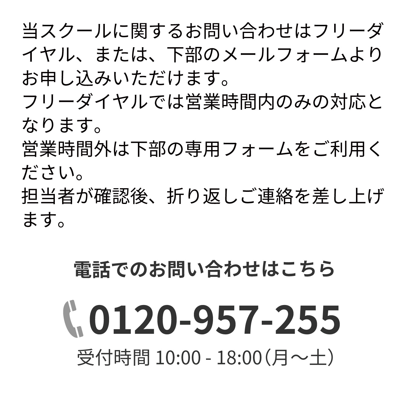当スクールに関するお問い合わせはフリーダイヤル、または、下部のメールフォームよりお申し込みいただけます。フリーダイヤルでは営業時間内のみの対応となります。営業時間外は下部の専用フォームをご利用ください。担当者が確認後、折り返しご連絡を差し上げます。電話でのお問い合わせはこちら,0120-957-255,受付時間 10:00 - 18:00(月~土)